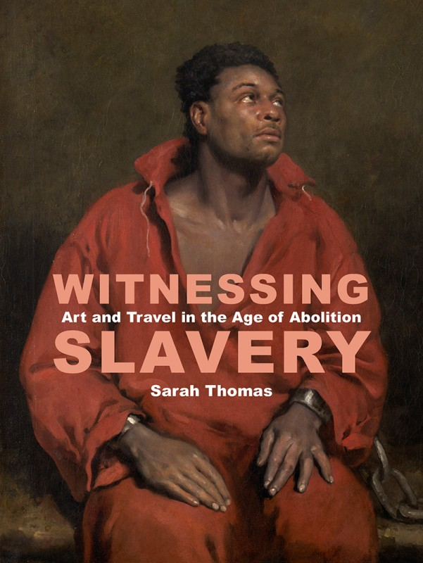 Witnessing Slavery: Art and Travel in the Age of Abolition by Sarah Thomas